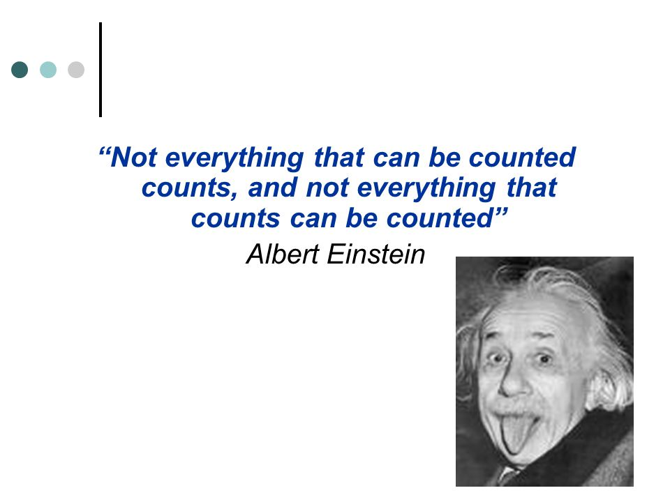Not everything that can be counted counts, and not everything that counts can be counted Albert Einstein