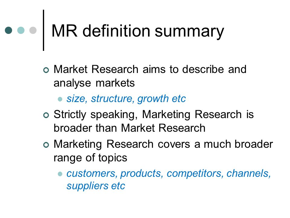 MR definition summary Market Research aims to describe and analyse markets. size, structure, growth etc.