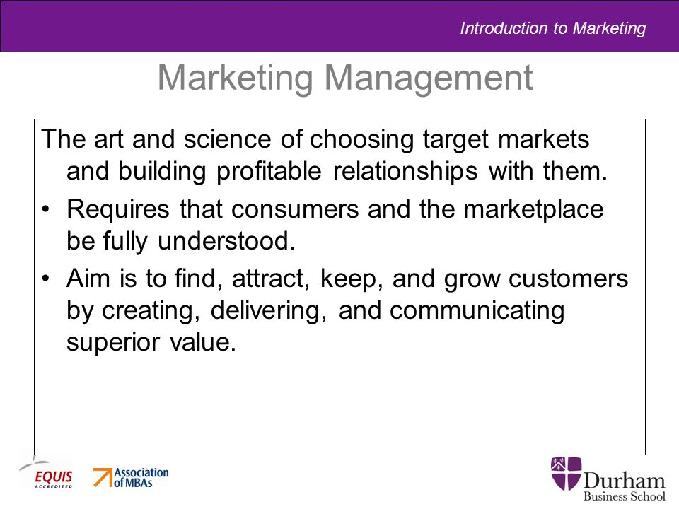 Marketing Management The art and science of choosing target markets and building profitable relationships with them.