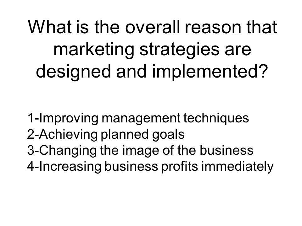 What is the overall reason that marketing strategies are designed and implemented