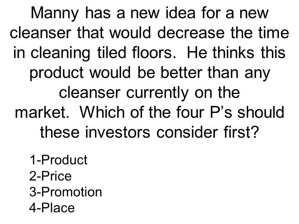 Manny has a new idea for a new cleanser that would decrease the time in cleaning tiled floors. He thinks this product would be better than any cleanser currently on the market. Which of the four P's should these investors consider first