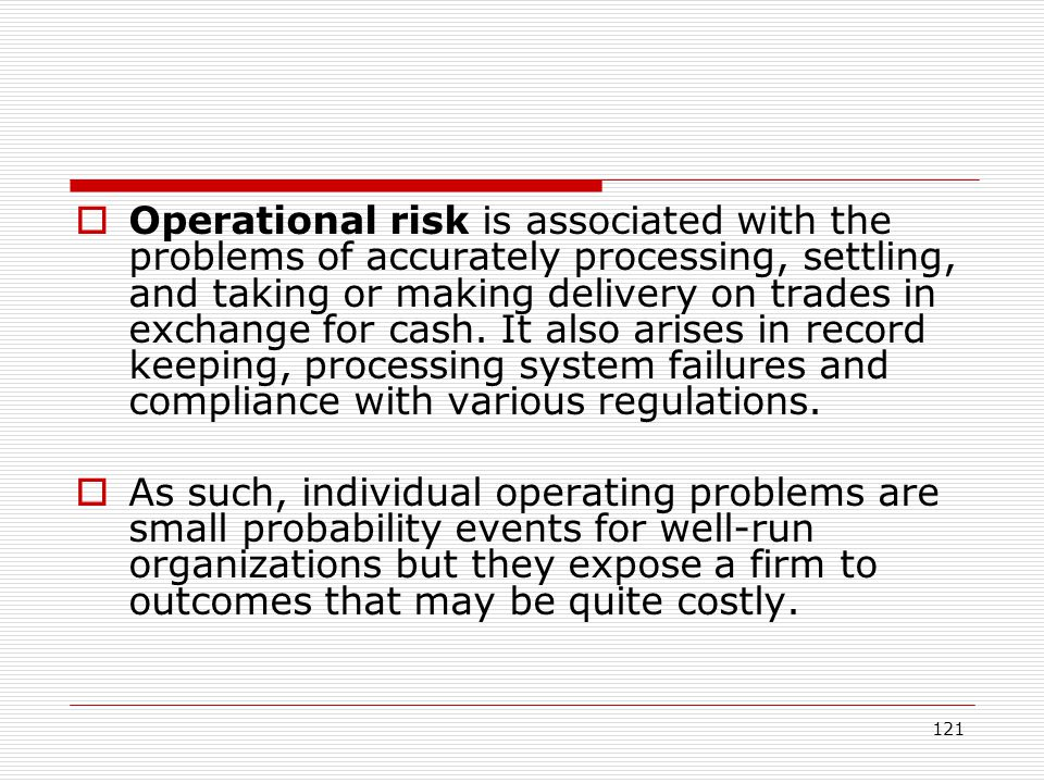 Operational risk is associated with the problems of accurately processing, settling, and taking or making delivery on trades in exchange for cash. It also arises in record keeping, processing system failures and compliance with various regulations.