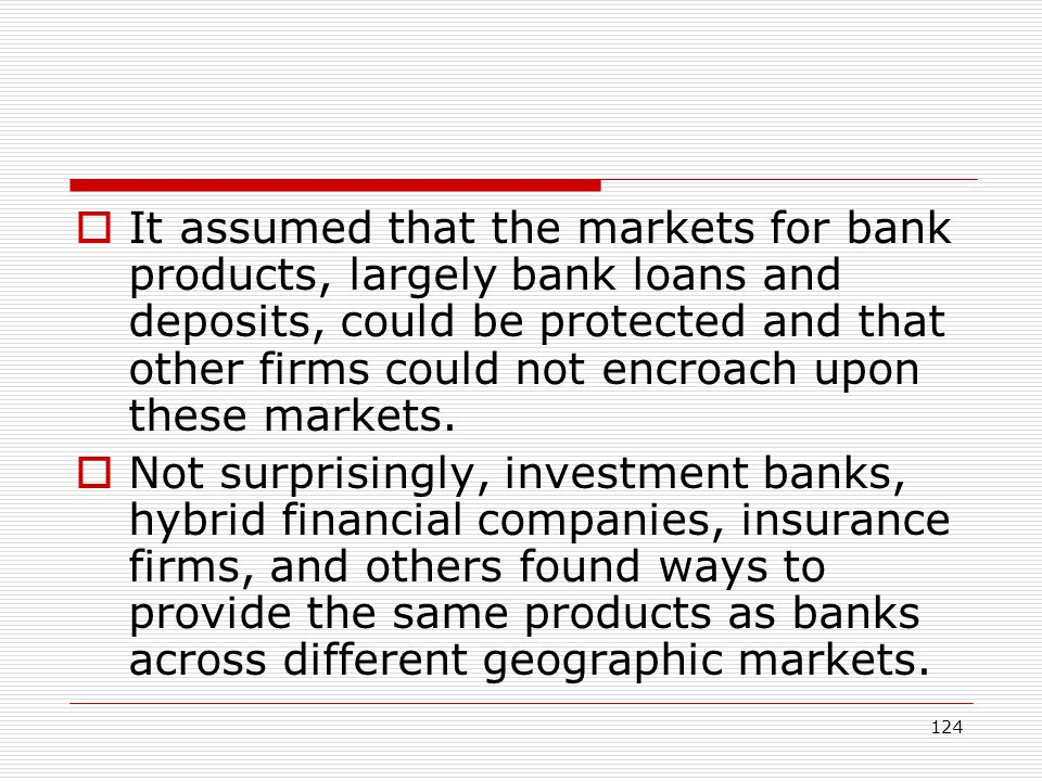 It assumed that the markets for bank products, largely bank loans and deposits, could be protected and that other firms could not encroach upon these markets.