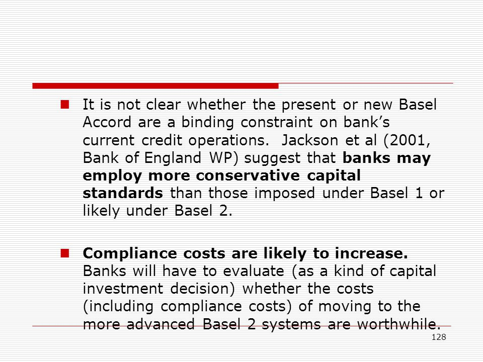 It is not clear whether the present or new Basel Accord are a binding constraint on bank's current credit operations. Jackson et al (2001, Bank of England WP) suggest that banks may employ more conservative capital standards than those imposed under Basel 1 or likely under Basel 2.