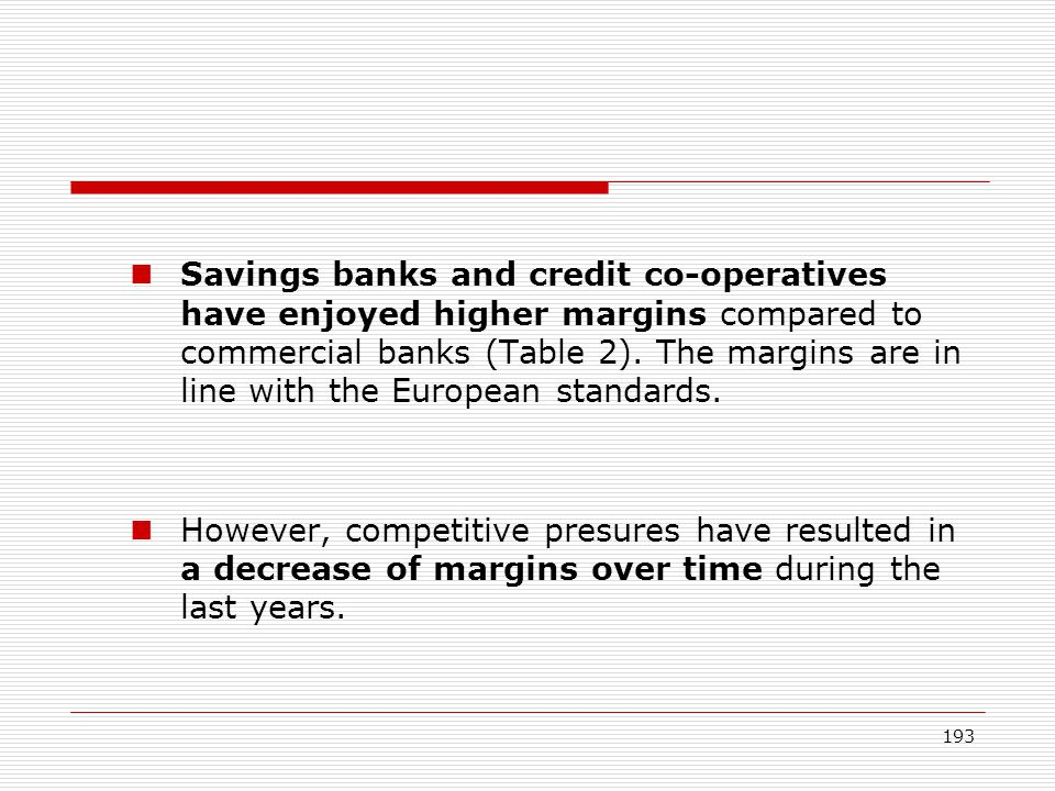 Savings banks and credit co-operatives have enjoyed higher margins compared to commercial banks (Table 2). The margins are in line with the European standards.