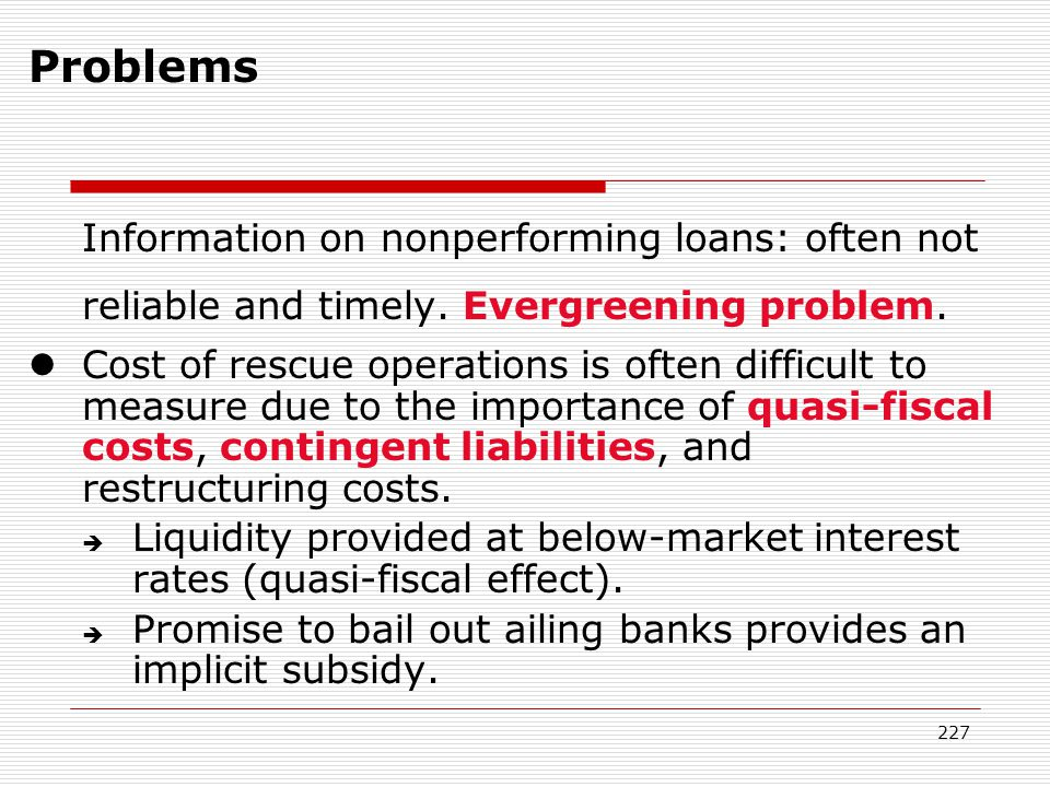 Problems Information on nonperforming loans: often not reliable and timely. Evergreening problem.