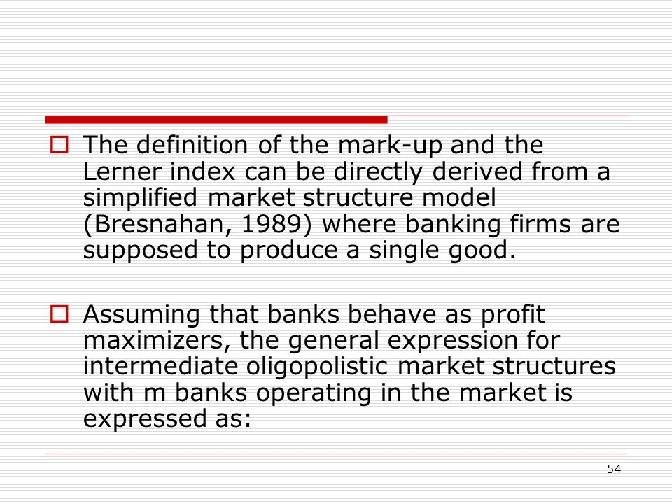 The definition of the mark-up and the Lerner index can be directly derived from a simplified market structure model (Bresnahan, 1989) where banking firms are supposed to produce a single good.