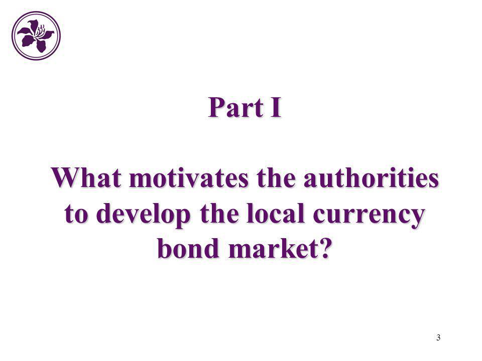 Part I What motivates the authorities to develop the local currency bond market