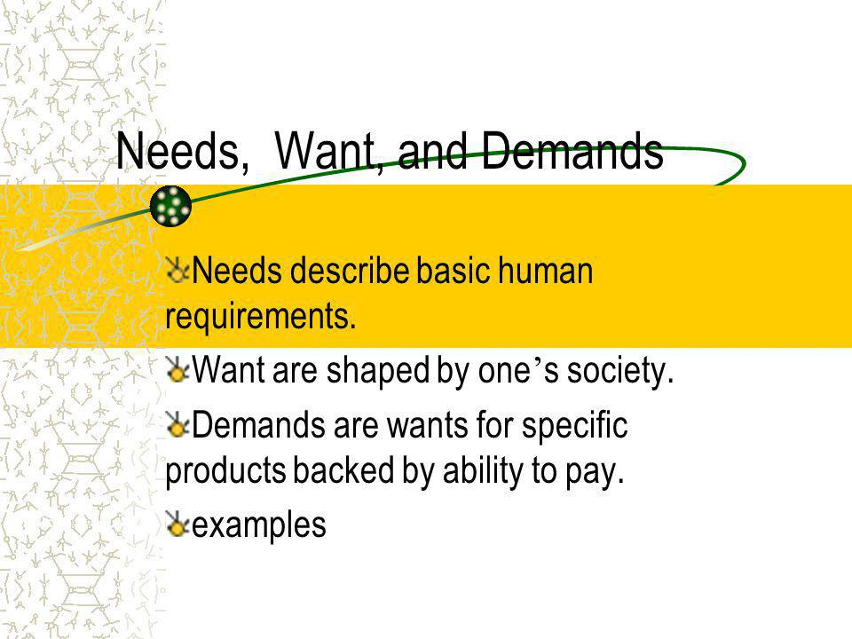 Needs, Want, and Demands Needs describe basic human requirements.