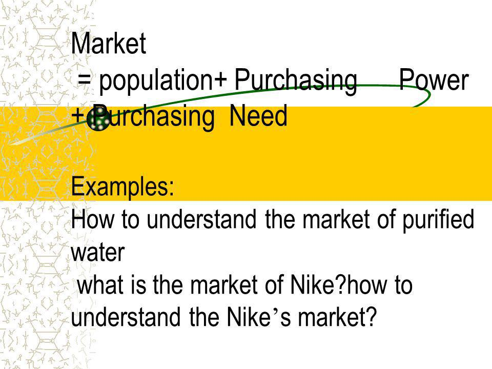 Market = population+ Purchasing Power + Purchasing Need Examples: How to understand the market of purified water what is the market of Nike how to understand the Nike's market