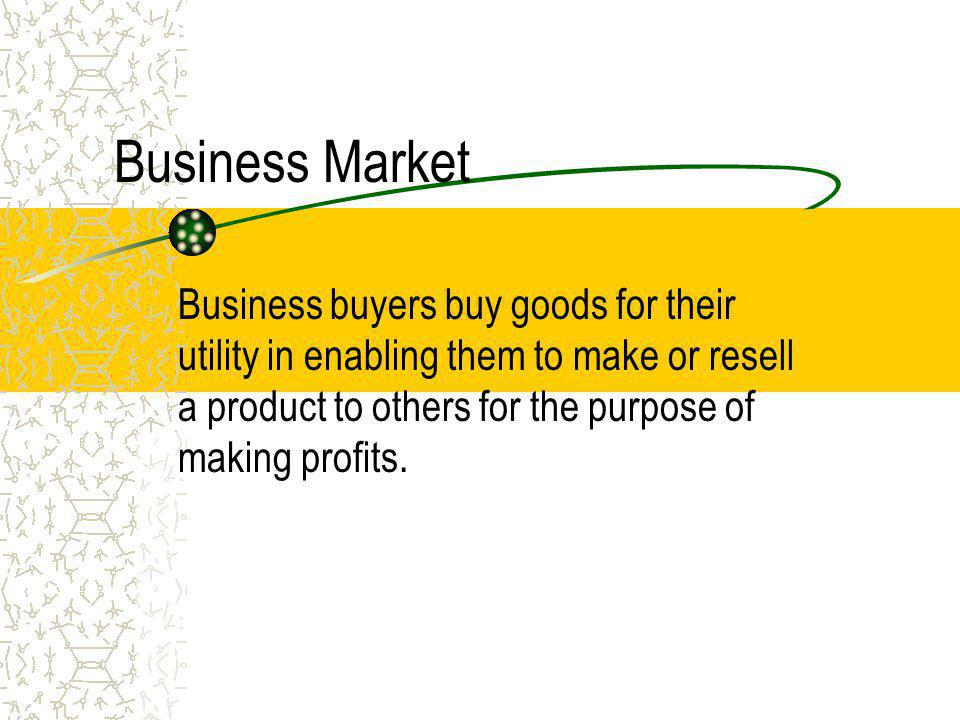 Business Market Business buyers buy goods for their utility in enabling them to make or resell a product to others for the purpose of making profits.