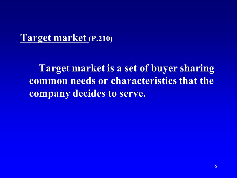 Target market (P.210) Target market is a set of buyer sharing common needs or characteristics that the company decides to serve.