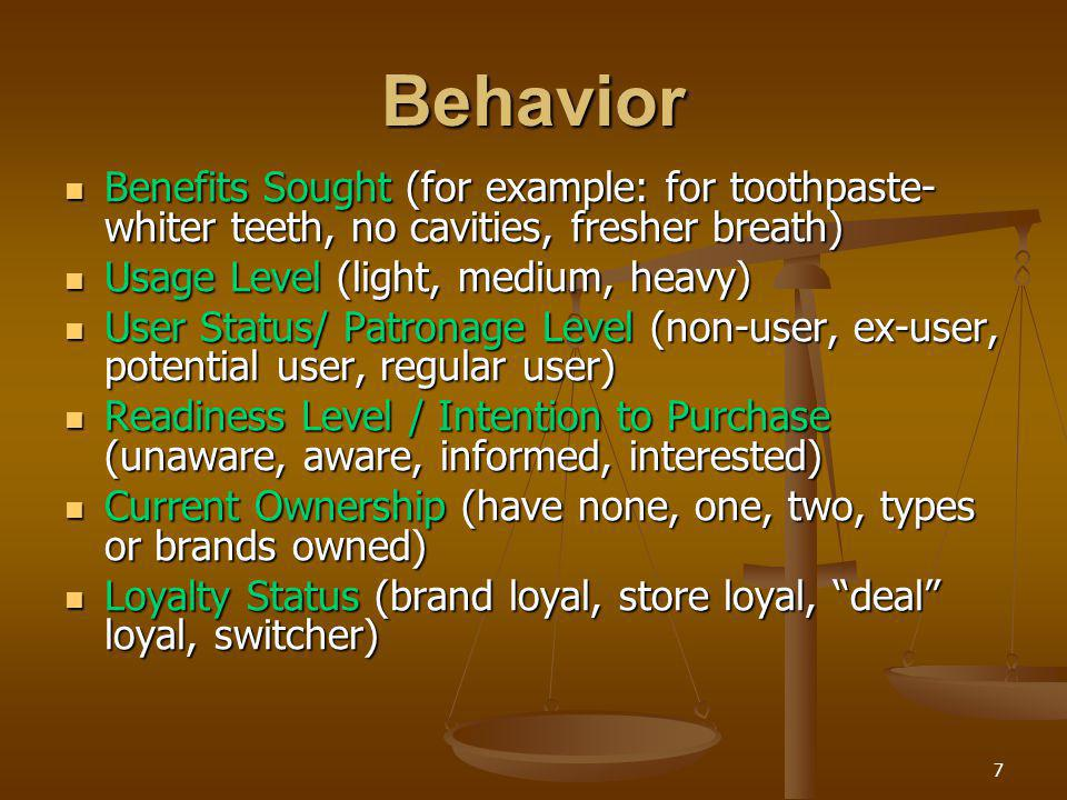 Behavior Benefits Sought (for example: for toothpaste-whiter teeth, no cavities, fresher breath) Usage Level (light, medium, heavy)