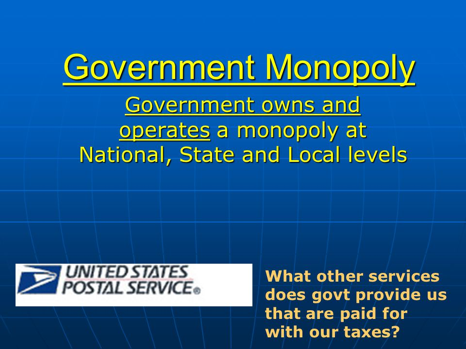 Government Monopoly Government owns and operates a monopoly at National, State and Local levels.