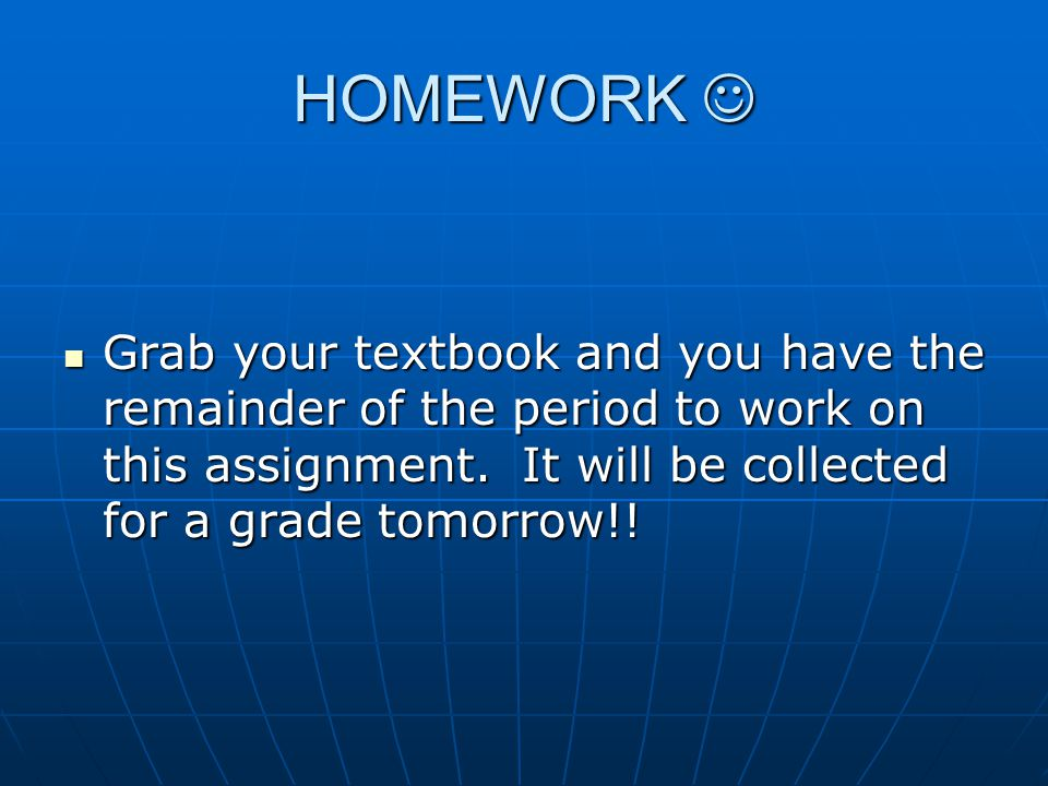 HOMEWORK  Grab your textbook and you have the remainder of the period to work on this assignment.