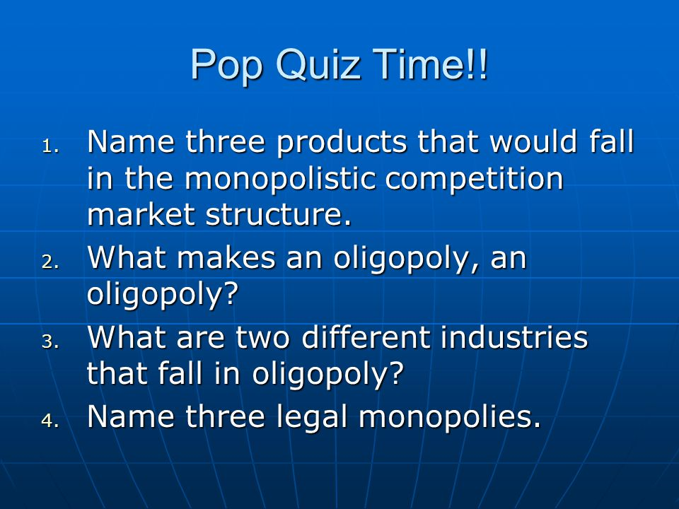 Pop Quiz Time!! Name three products that would fall in the monopolistic competition market structure.