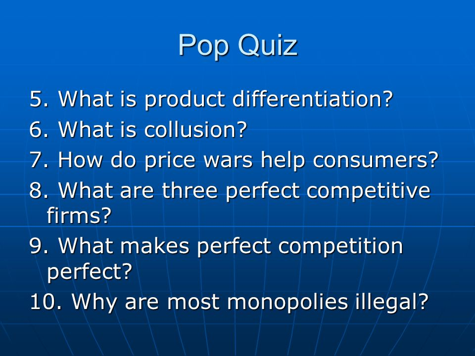 Pop Quiz 5. What is product differentiation 6. What is collusion