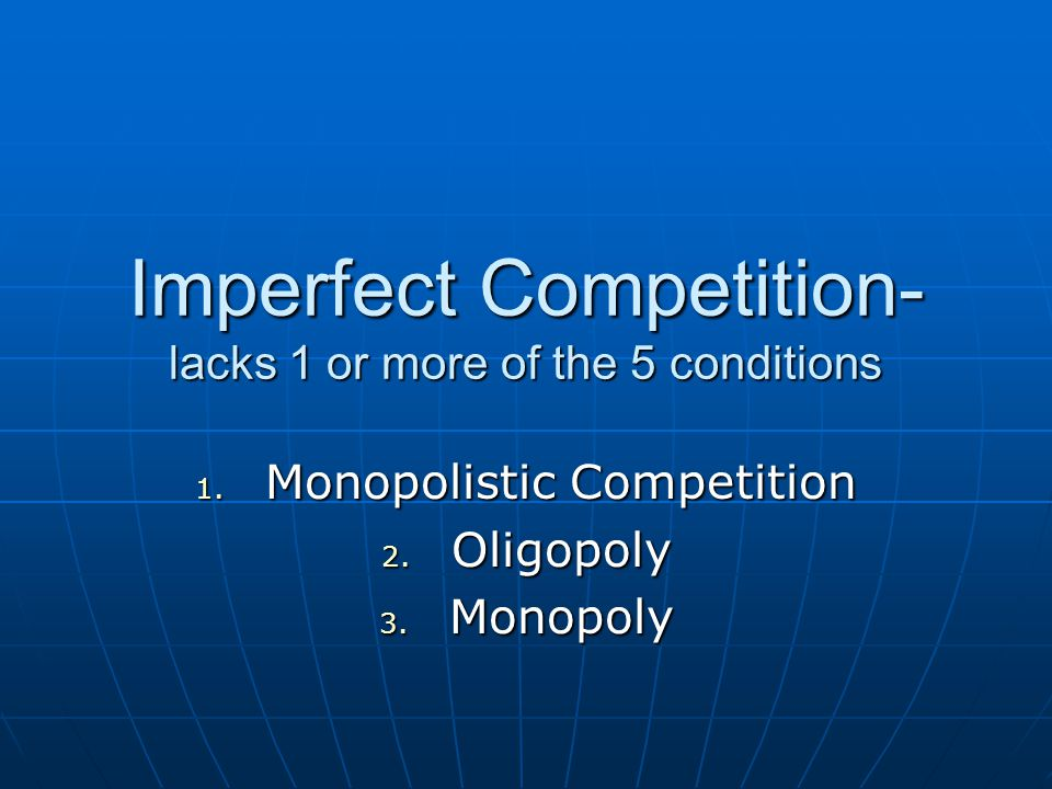 Imperfect Competition- lacks 1 or more of the 5 conditions