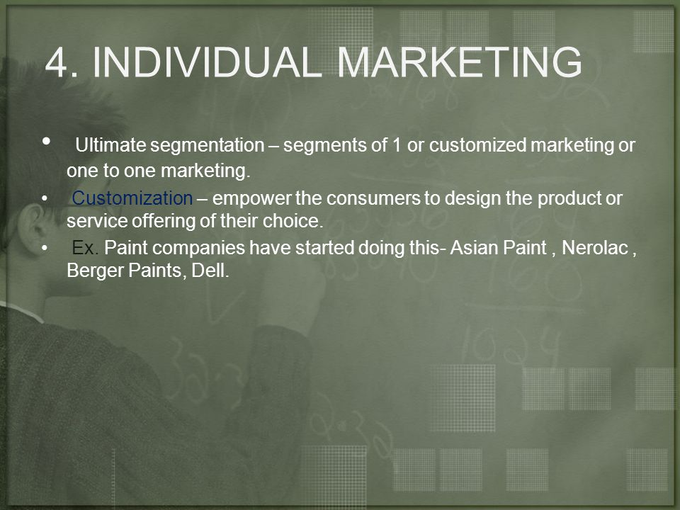 4. INDIVIDUAL MARKETING Ultimate segmentation – segments of 1 or customized marketing or one to one marketing.