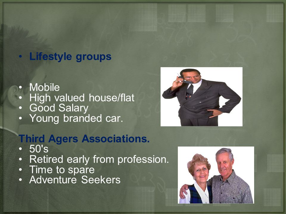 Lifestyle groups Mobile. High valued house/flat. Good Salary. Young branded car. Third Agers Associations.