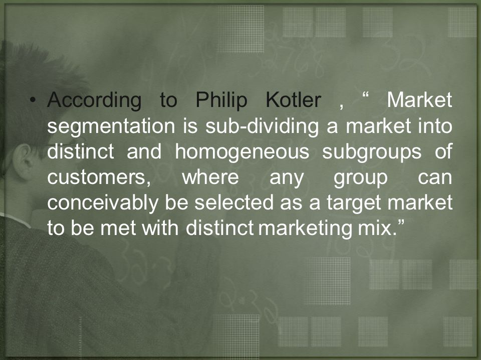 According to Philip Kotler , Market segmentation is sub-dividing a market into distinct and homogeneous subgroups of customers, where any group can conceivably be selected as a target market to be met with distinct marketing mix.