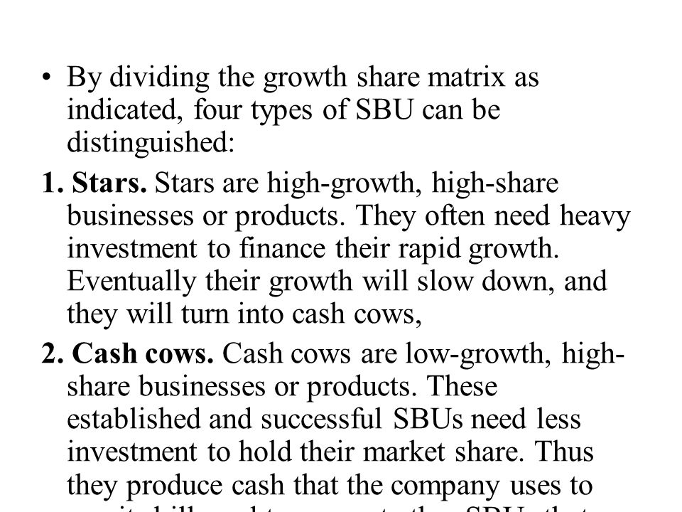 By dividing the growth share matrix as indicated, four types of SBU can be distinguished: