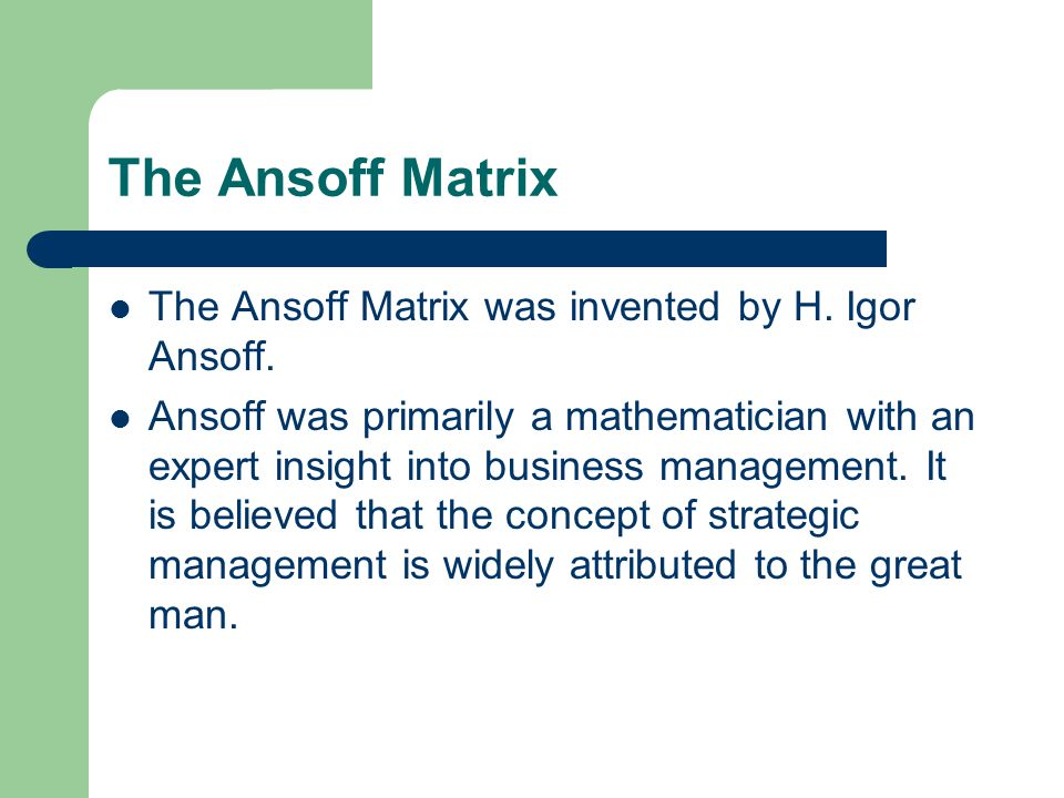 The Ansoff Matrix The Ansoff Matrix was invented by H. Igor Ansoff.