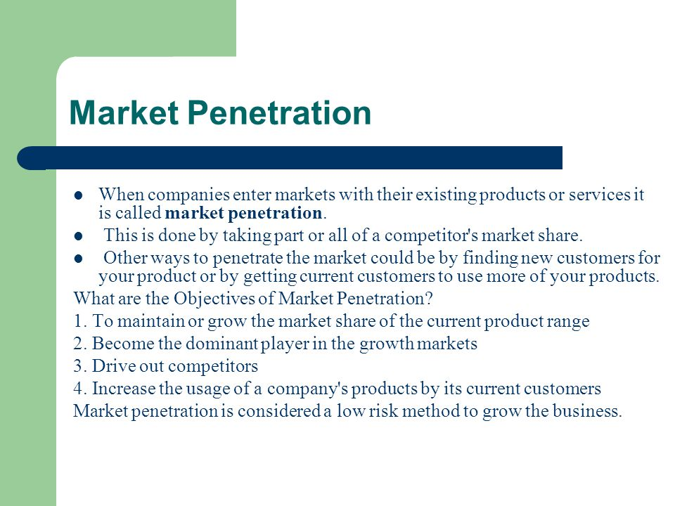 Market Penetration When companies enter markets with their existing products or services it is called market penetration.