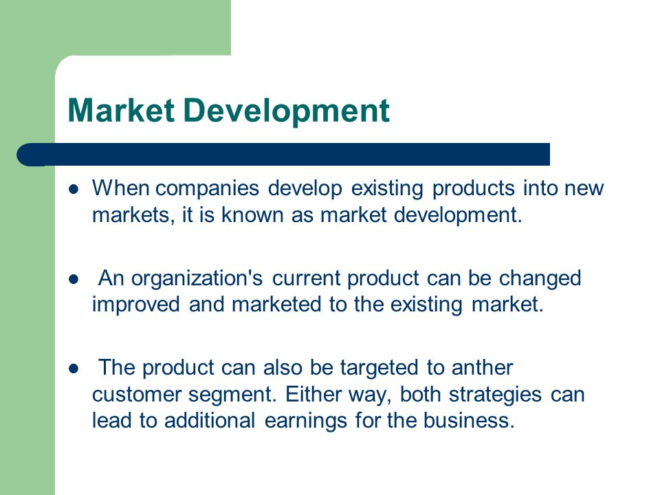 Market Development When companies develop existing products into new markets, it is known as market development.
