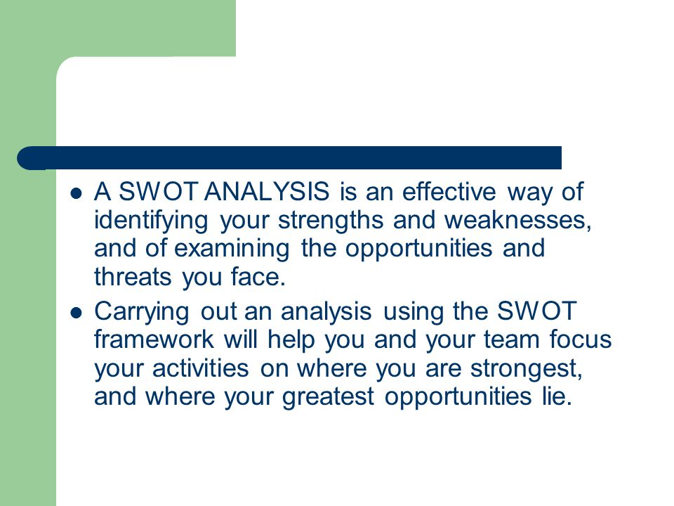 A SWOT ANALYSIS is an effective way of identifying your strengths and weaknesses, and of examining the opportunities and threats you face.