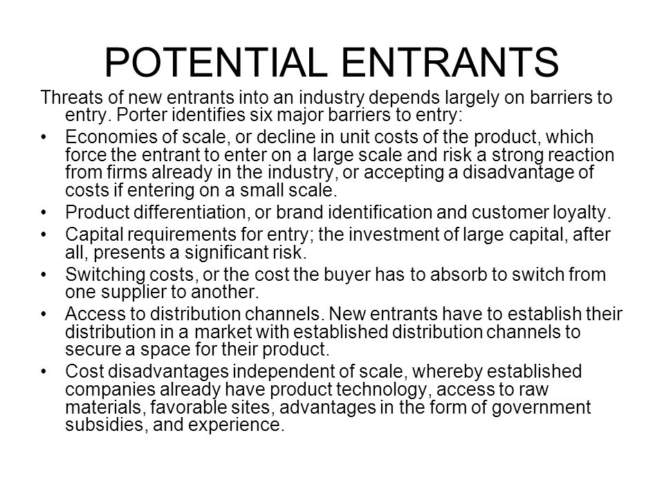 POTENTIAL ENTRANTS Threats of new entrants into an industry depends largely on barriers to entry. Porter identifies six major barriers to entry: