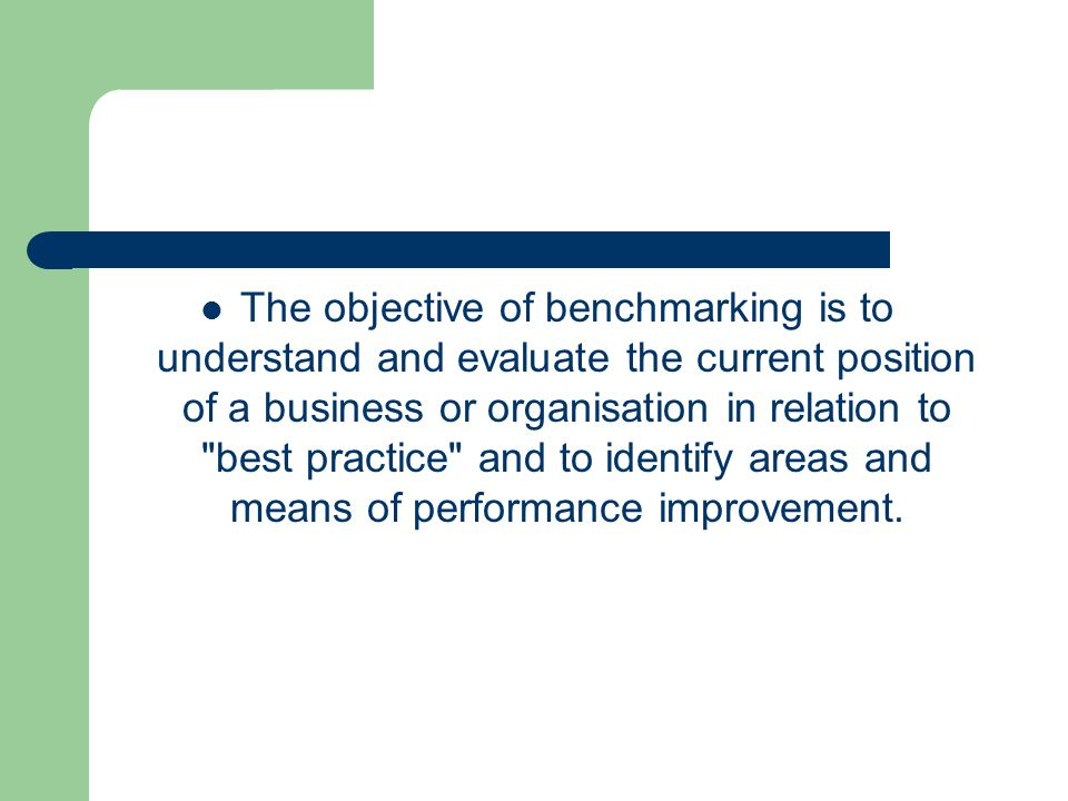 The objective of benchmarking is to understand and evaluate the current position of a business or organisation in relation to best practice and to identify areas and means of performance improvement.