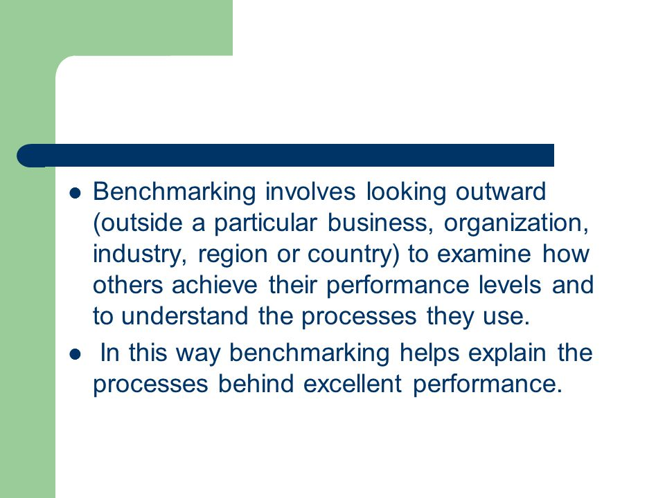 Benchmarking involves looking outward (outside a particular business, organization, industry, region or country) to examine how others achieve their performance levels and to understand the processes they use.