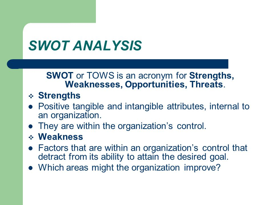 SWOT ANALYSIS SWOT or TOWS is an acronym for Strengths, Weaknesses, Opportunities, Threats. Strengths.