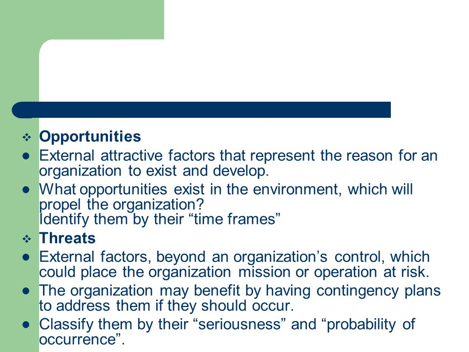 Opportunities External attractive factors that represent the reason for an organization to exist and develop.