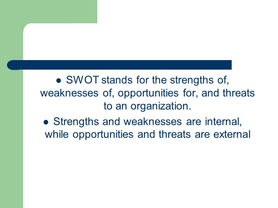 SWOT stands for the strengths of, weaknesses of, opportunities for, and threats to an organization.