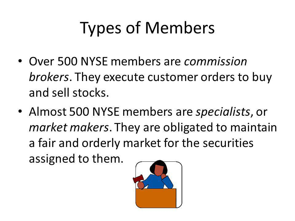 Types of Members Over 500 NYSE members are commission brokers. They execute customer orders to buy and sell stocks.