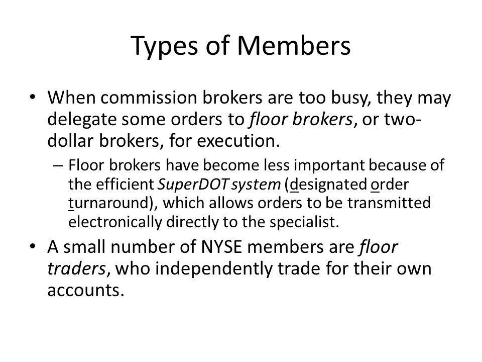 Types of Members When commission brokers are too busy, they may delegate some orders to floor brokers, or two-dollar brokers, for execution.