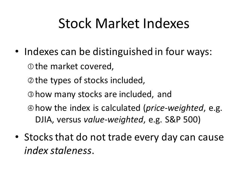 Stock Market Indexes Indexes can be distinguished in four ways:
