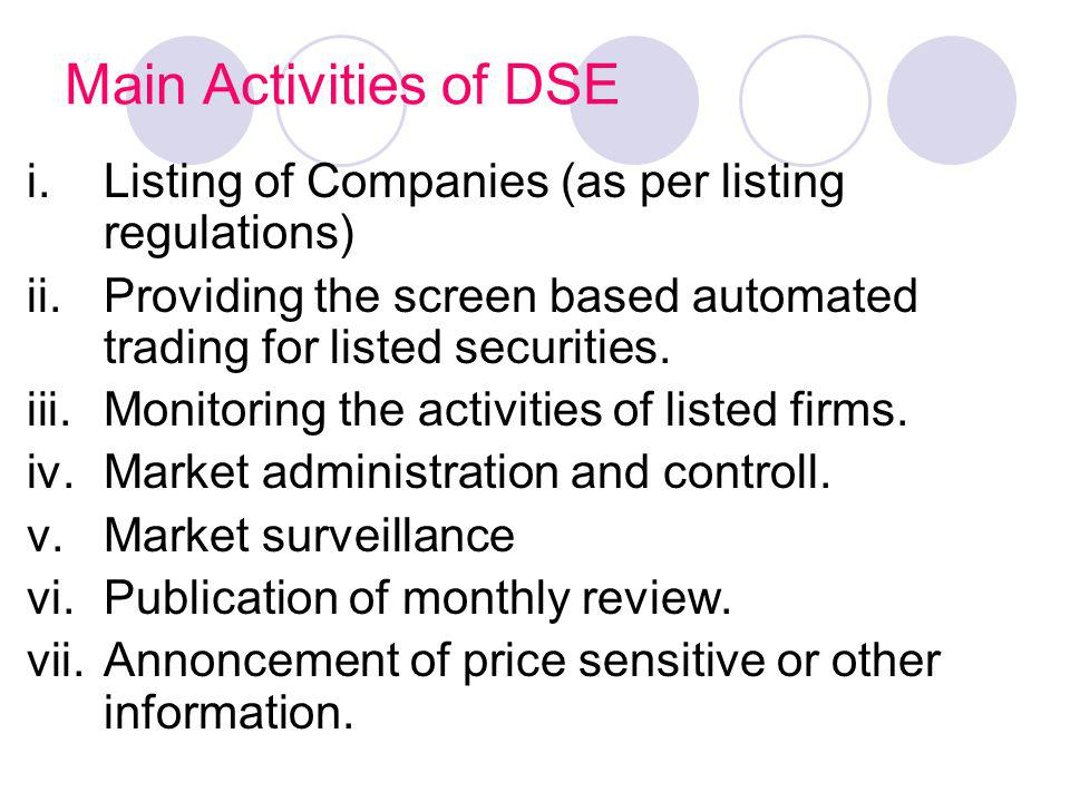 Main Activities of DSE Listing of Companies (as per listing regulations) Providing the screen based automated trading for listed securities.