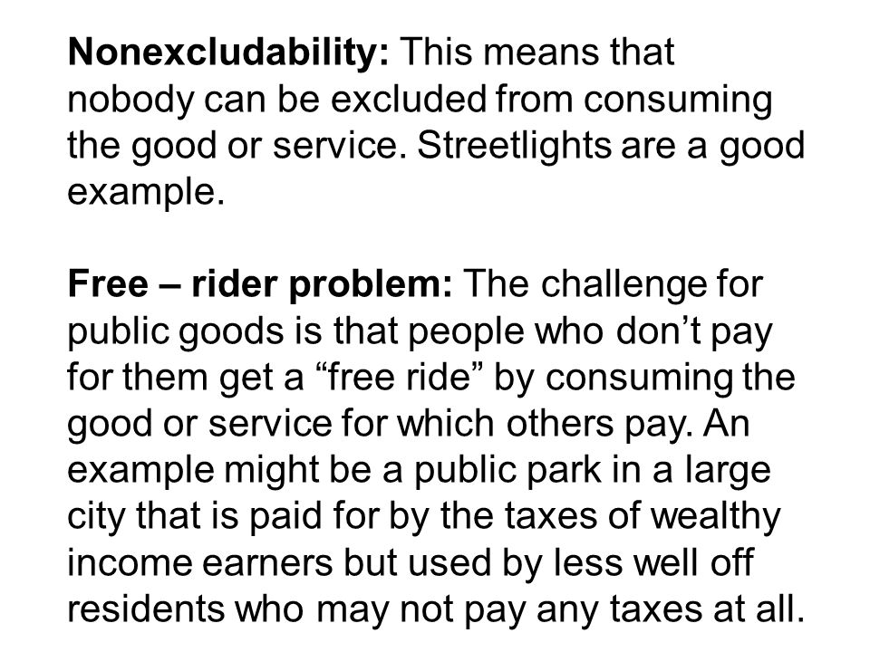 Nonexcludability: This means that nobody can be excluded from consuming the good or service. Streetlights are a good example.