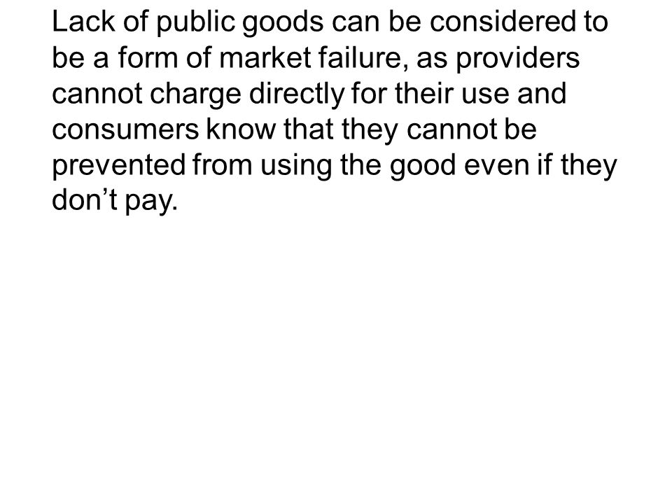 Lack of public goods can be considered to be a form of market failure, as providers cannot charge directly for their use and consumers know that they cannot be prevented from using the good even if they don't pay.
