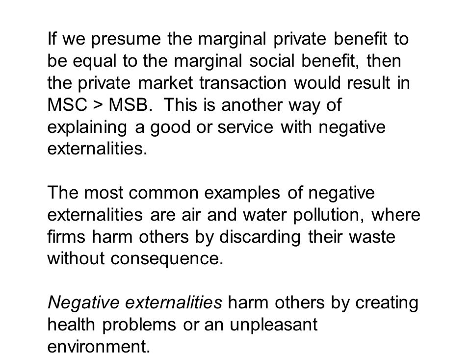 If we presume the marginal private benefit to be equal to the marginal social benefit, then the private market transaction would result in MSC > MSB. This is another way of explaining a good or service with negative externalities.