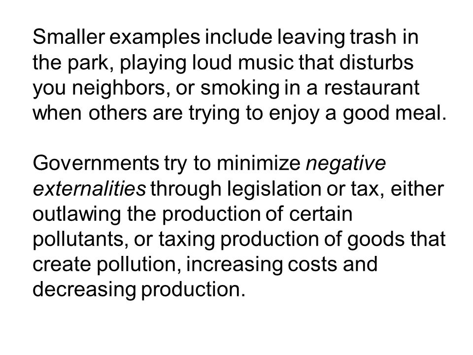 Smaller examples include leaving trash in the park, playing loud music that disturbs you neighbors, or smoking in a restaurant when others are trying to enjoy a good meal.