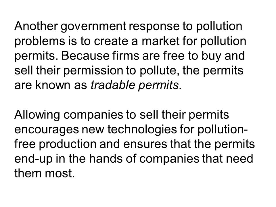 Another government response to pollution problems is to create a market for pollution permits. Because firms are free to buy and sell their permission to pollute, the permits are known as tradable permits.