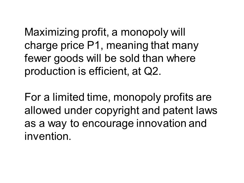 Maximizing profit, a monopoly will charge price P1, meaning that many fewer goods will be sold than where production is efficient, at Q2.