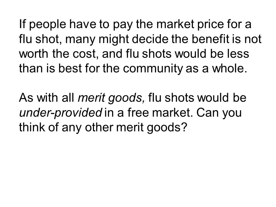 If people have to pay the market price for a flu shot, many might decide the benefit is not worth the cost, and flu shots would be less than is best for the community as a whole.