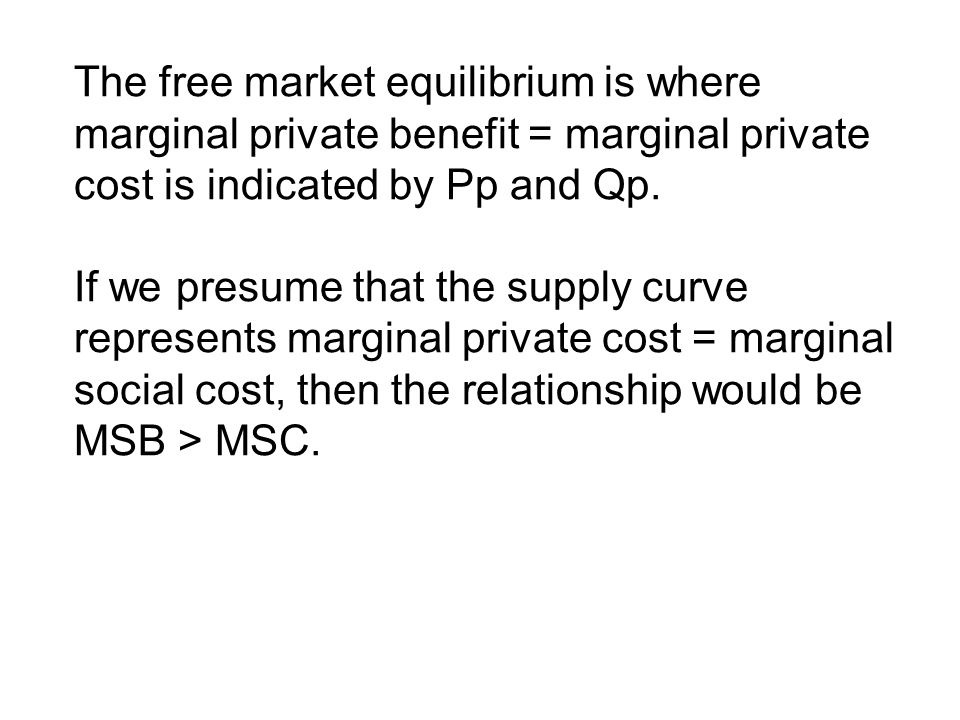 The free market equilibrium is where marginal private benefit = marginal private cost is indicated by Pp and Qp.