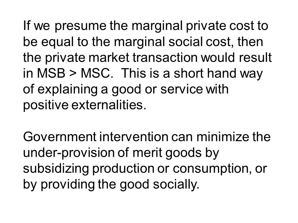 If we presume the marginal private cost to be equal to the marginal social cost, then the private market transaction would result in MSB > MSC. This is a short hand way of explaining a good or service with positive externalities.