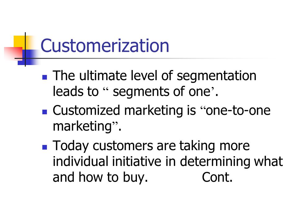 Customerization The ultimate level of segmentation leads to segments of one'. Customized marketing is one-to-one marketing .